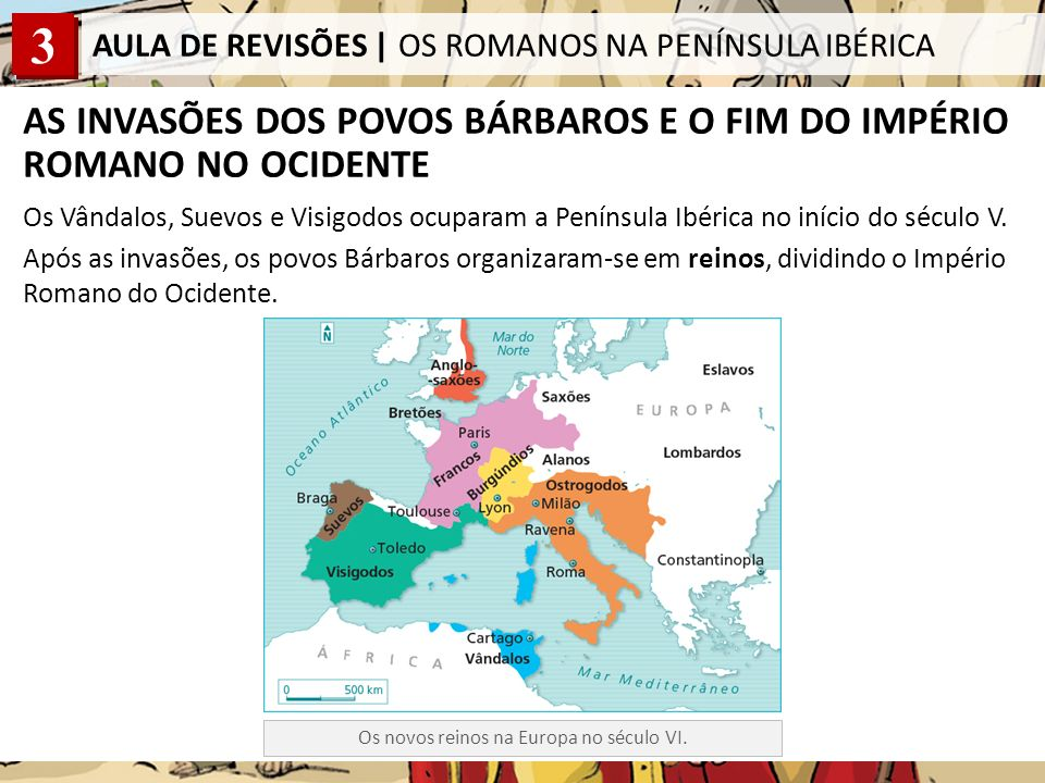 3 AULA DE REVISÕES | OS ROMANOS NA PENÍNSULA IBÉRICA AS INVASÕES DOS POVOS BÁRBAROS E O FIM DO IMPÉRIO ROMANO NO OCIDENTE Os Vândalos, Suevos e Visigodos ocuparam a Península Ibérica no início do século V.