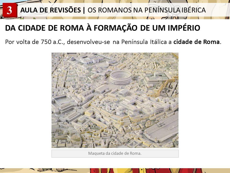 3 AULA DE REVISÕES   OS ROMANOS NA PENÍNSULA IBÉRICA DA CIDADE DE ROMA À FORMAÇÃO DE UM IMPÉRIO Roma, fundada em 753 a.C., nas margens do rio Tibre, foi crescendo e os seus habitantes iniciaram um processo de expansão territorial, que viria a transformar-se num grande império, governado por imperadores, e a abranger todas as margens do mar Mediterrâneo, mar a que os Romanos chamavam mare nostrum.