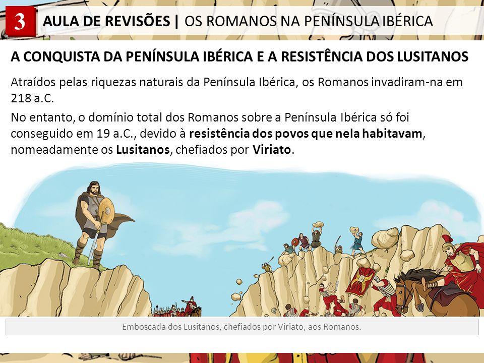 3 AULA DE REVISÕES | OS ROMANOS NA PENÍNSULA IBÉRICA A CONQUISTA DA PENÍNSULA IBÉRICA E A RESISTÊNCIA DOS LUSITANOS Atraídos pelas riquezas naturais da Península Ibérica, os Romanos invadiram-na em 218 a.C.