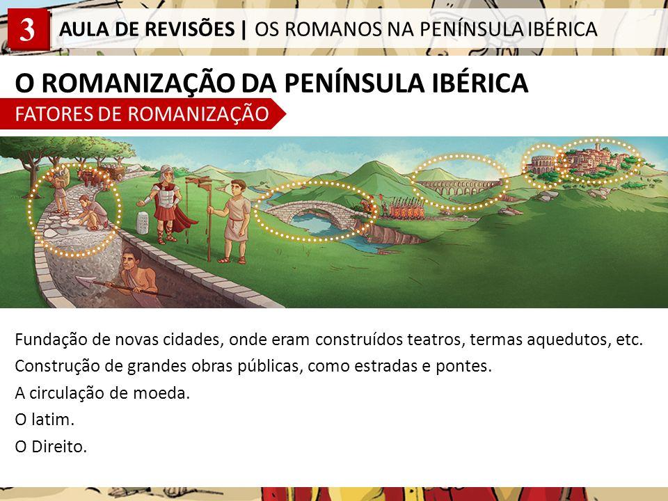 3 AULA DE REVISÕES | OS ROMANOS NA PENÍNSULA IBÉRICA O ROMANIZAÇÃO DA PENÍNSULA IBÉRICA FATORES DE ROMANIZAÇÃO Fundação de novas cidades, onde eram construídos teatros, termas aquedutos, etc.