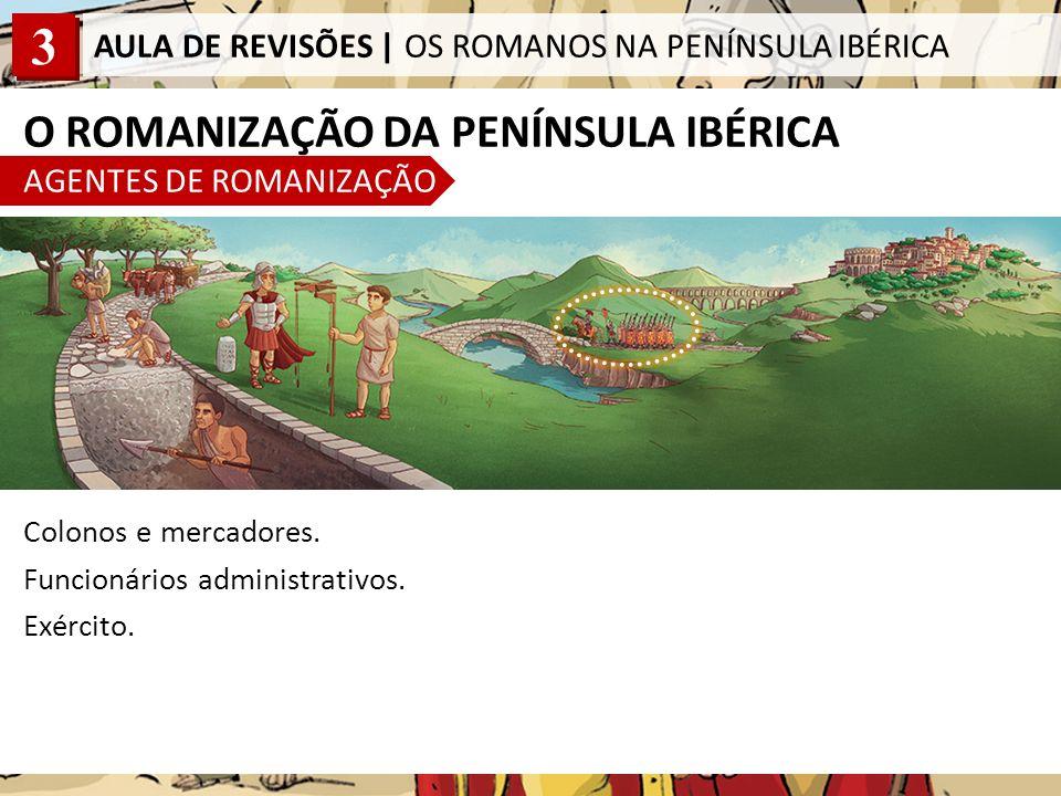3 AULA DE REVISÕES | OS ROMANOS NA PENÍNSULA IBÉRICA O ROMANIZAÇÃO DA PENÍNSULA IBÉRICA AGENTES DE ROMANIZAÇÃO Colonos e mercadores.