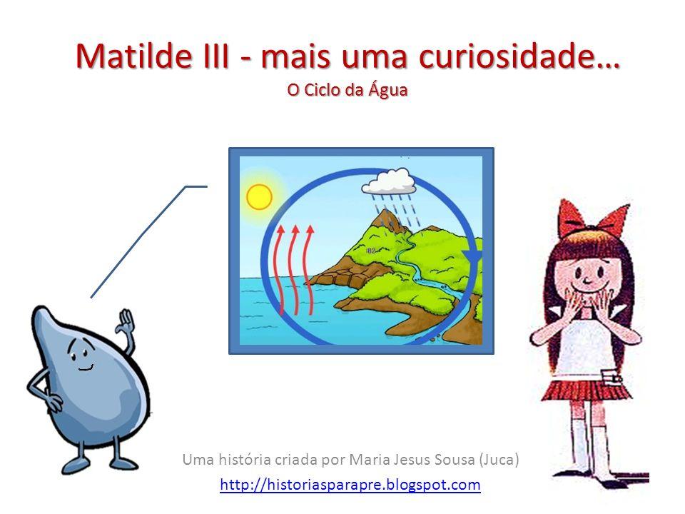 Matilde III - mais uma curiosidade… O Ciclo da Água Uma história criada por Maria Jesus Sousa (Juca) http://historiasparapre.blogspot.com