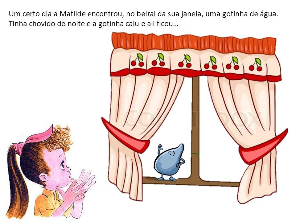 Um certo dia a Matilde encontrou, no beiral da sua janela, uma gotinha de água.