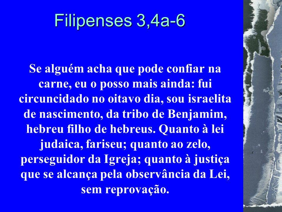 Filipenses 3,4a-6 Se alguém acha que pode confiar na carne, eu o posso mais ainda: fui circuncidado no oitavo dia, sou israelita de nascimento, da tribo de Benjamim, hebreu filho de hebreus.