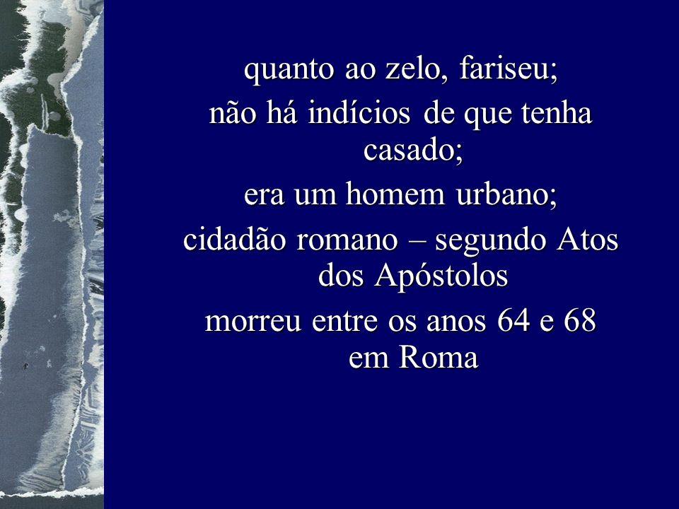 quanto ao zelo, fariseu; não há indícios de que tenha casado; era um homem urbano; cidadão romano – segundo Atos dos Apóstolos morreu entre os anos 64 e 68 em Roma