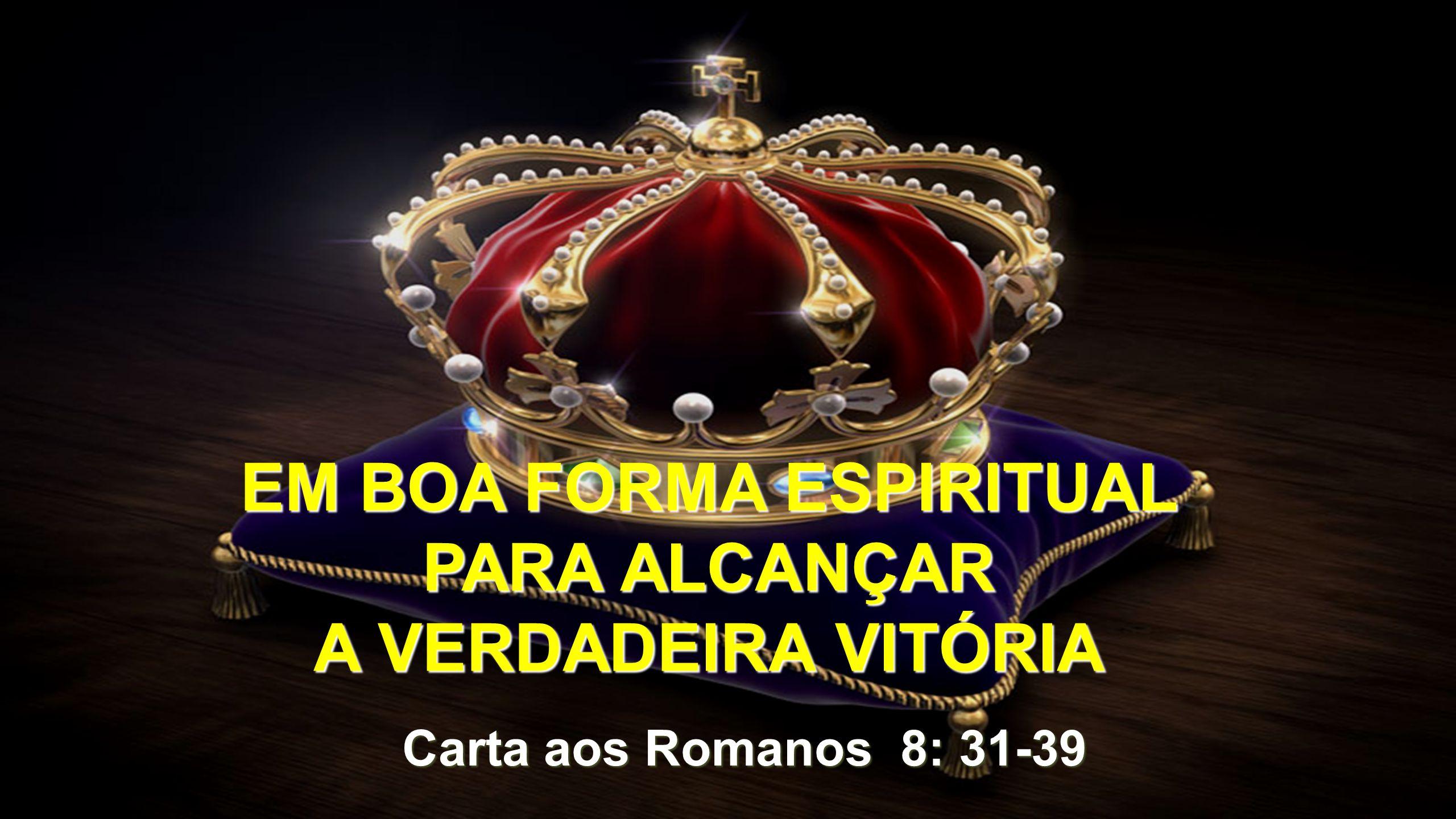Romanos 8: 31-39 EM BOA FORMA ESPIRITUAL PARA ALCANÇAR A VERDADEIRA VITÓRIA Definição de VITÓRIA (Dicionário Aurélio)  Ato ou efeito de vencer o inimigo ou competidor eu uma batalha, guerra ou competição.