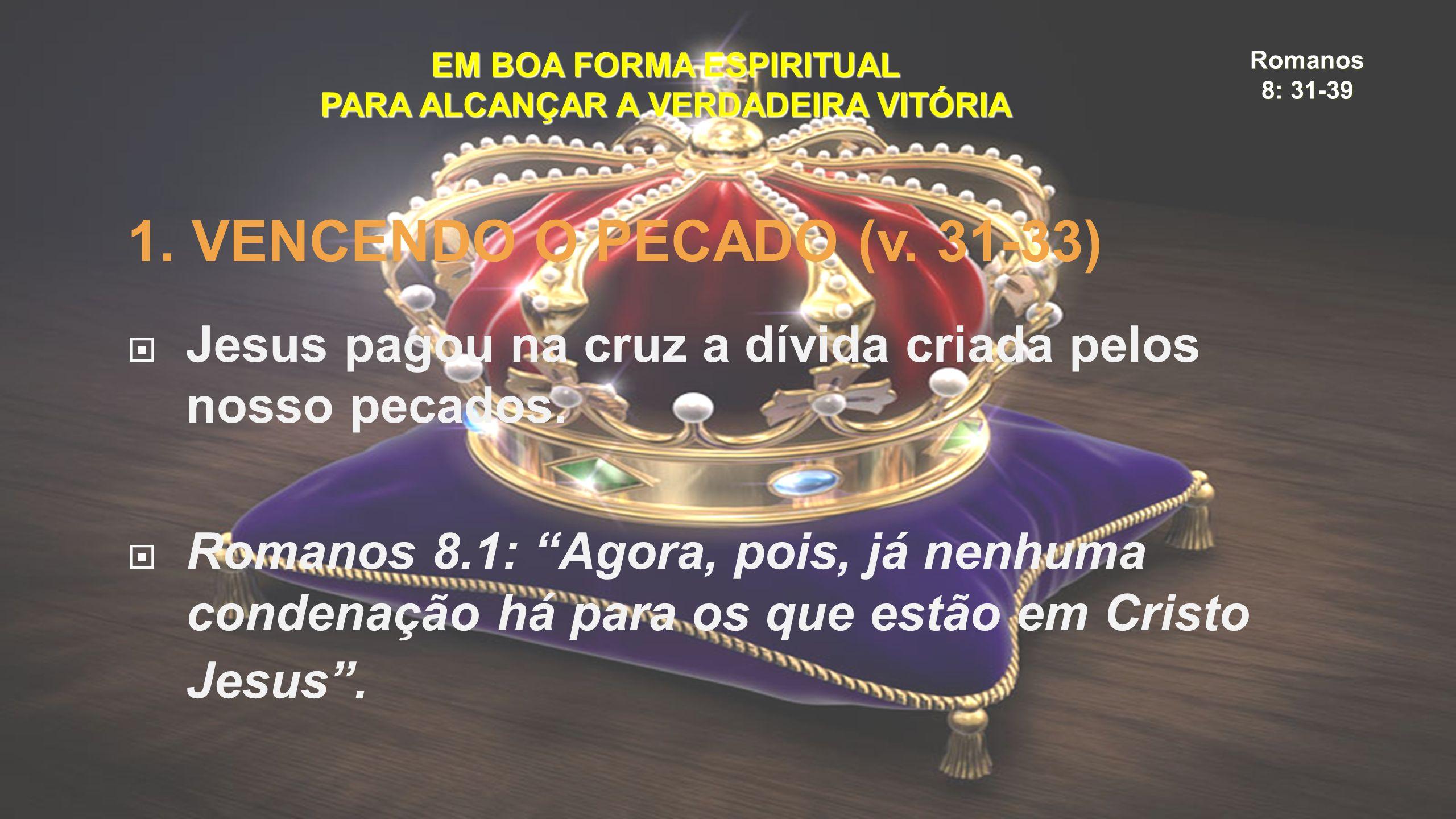 Romanos 8: 31-39 EM BOA FORMA ESPIRITUAL PARA ALCANÇAR A VERDADEIRA VITÓRIA 1. VENCENDO O PECADO (v. 31-33)  Jesus pagou na cruz a dívida criada pelo