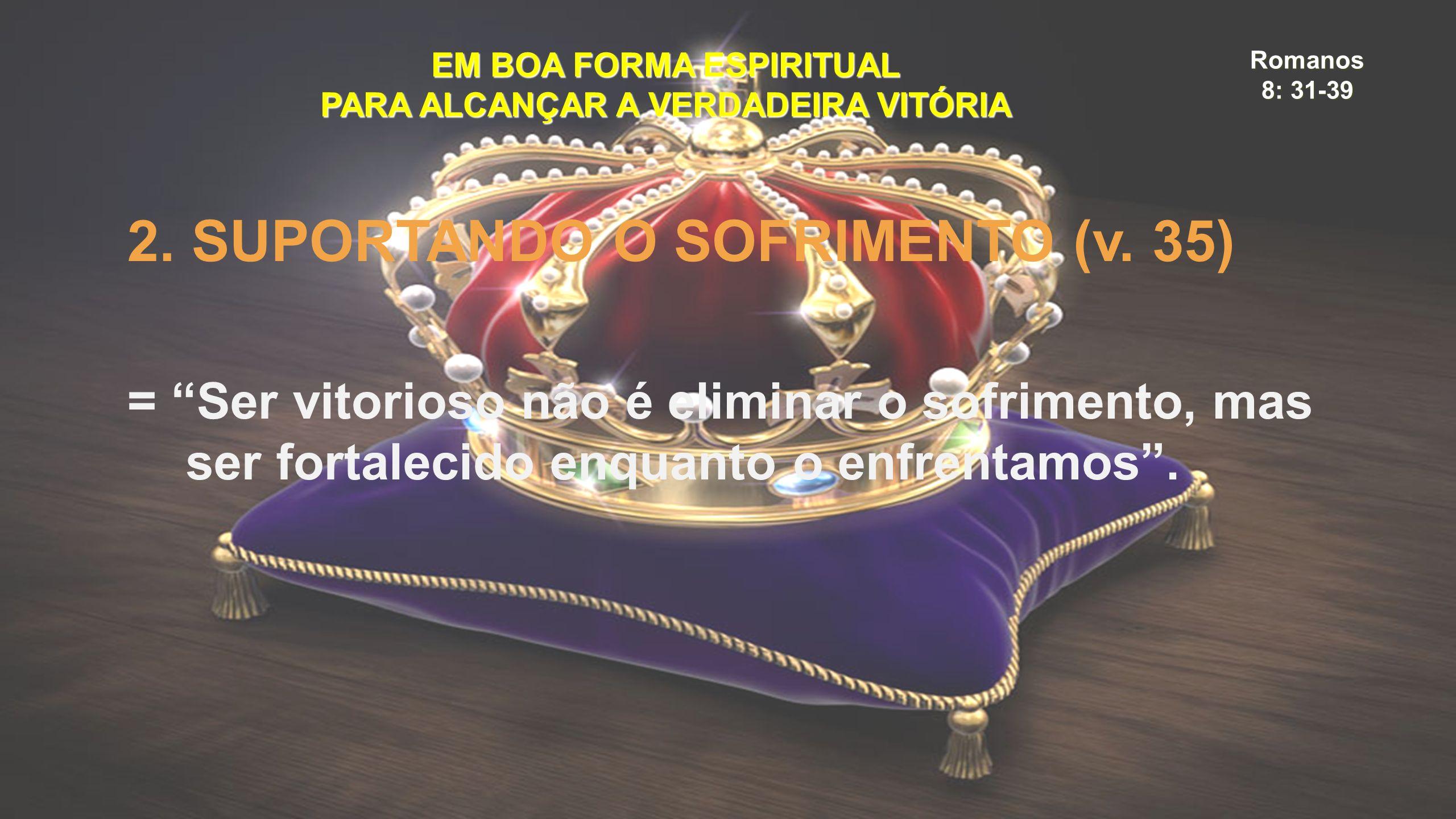 """Romanos 8: 31-39 EM BOA FORMA ESPIRITUAL PARA ALCANÇAR A VERDADEIRA VITÓRIA 2. SUPORTANDO O SOFRIMENTO (v. 35) = """"Ser vitorioso não é eliminar o sofri"""