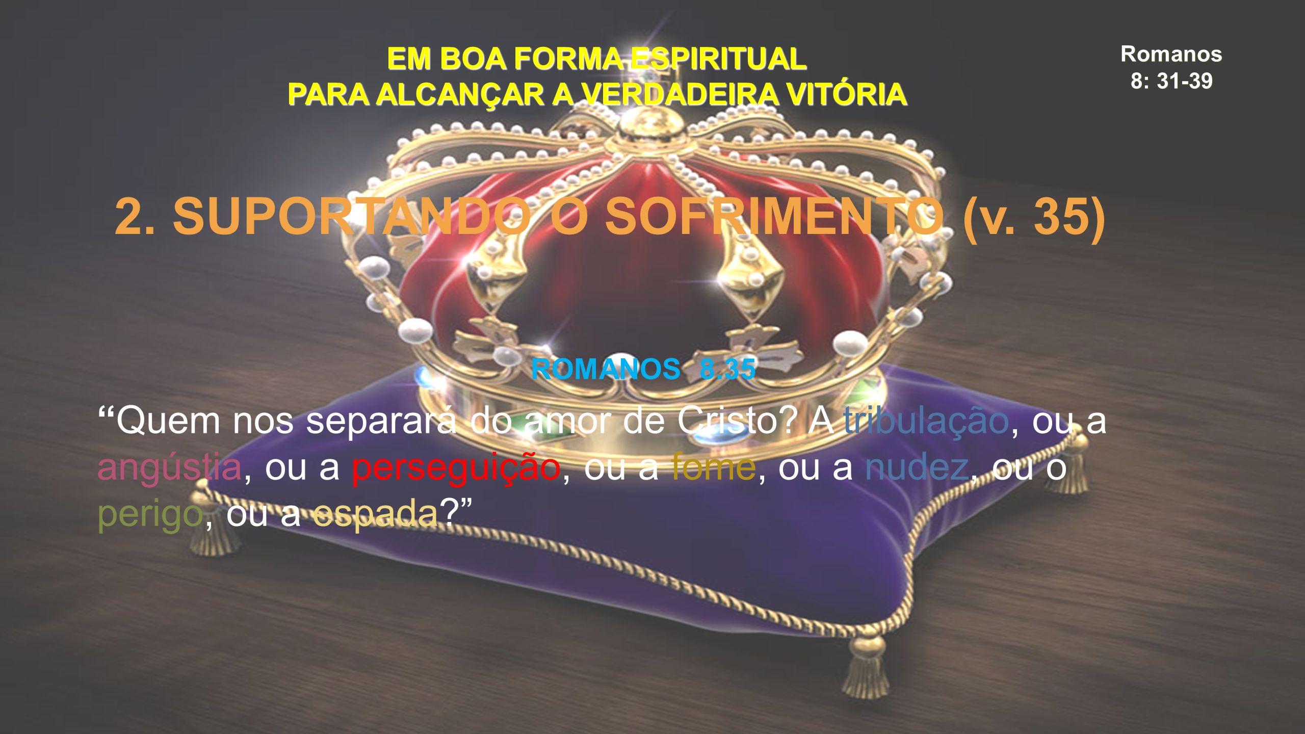 """Romanos 8: 31-39 EM BOA FORMA ESPIRITUAL PARA ALCANÇAR A VERDADEIRA VITÓRIA 2. SUPORTANDO O SOFRIMENTO (v. 35) ROMANOS 8.35 """"Quem nos separará do amor"""