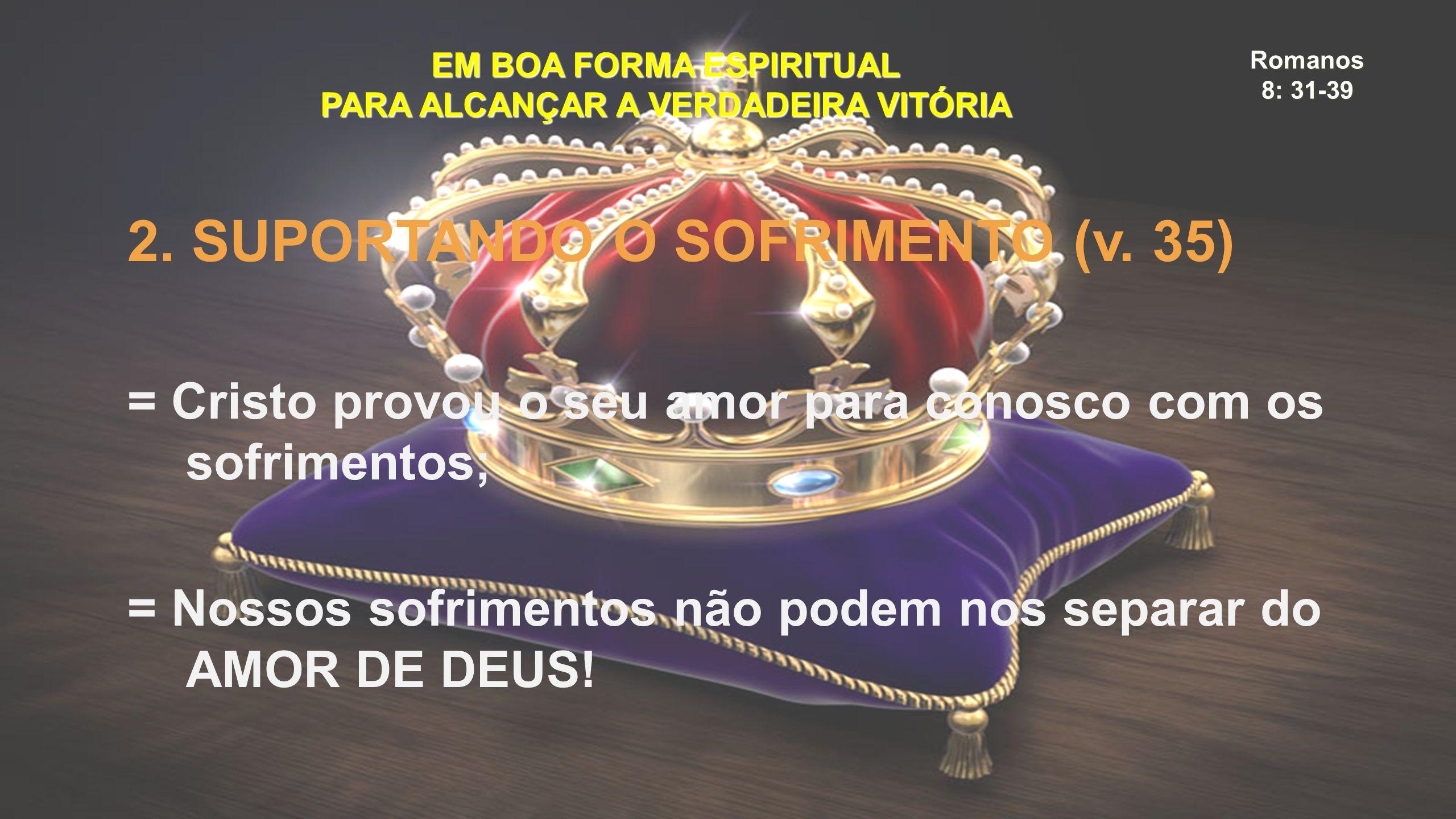 Romanos 8: 31-39 EM BOA FORMA ESPIRITUAL PARA ALCANÇAR A VERDADEIRA VITÓRIA 2. SUPORTANDO O SOFRIMENTO (v. 35) = Cristo provou o seu amor para conosco