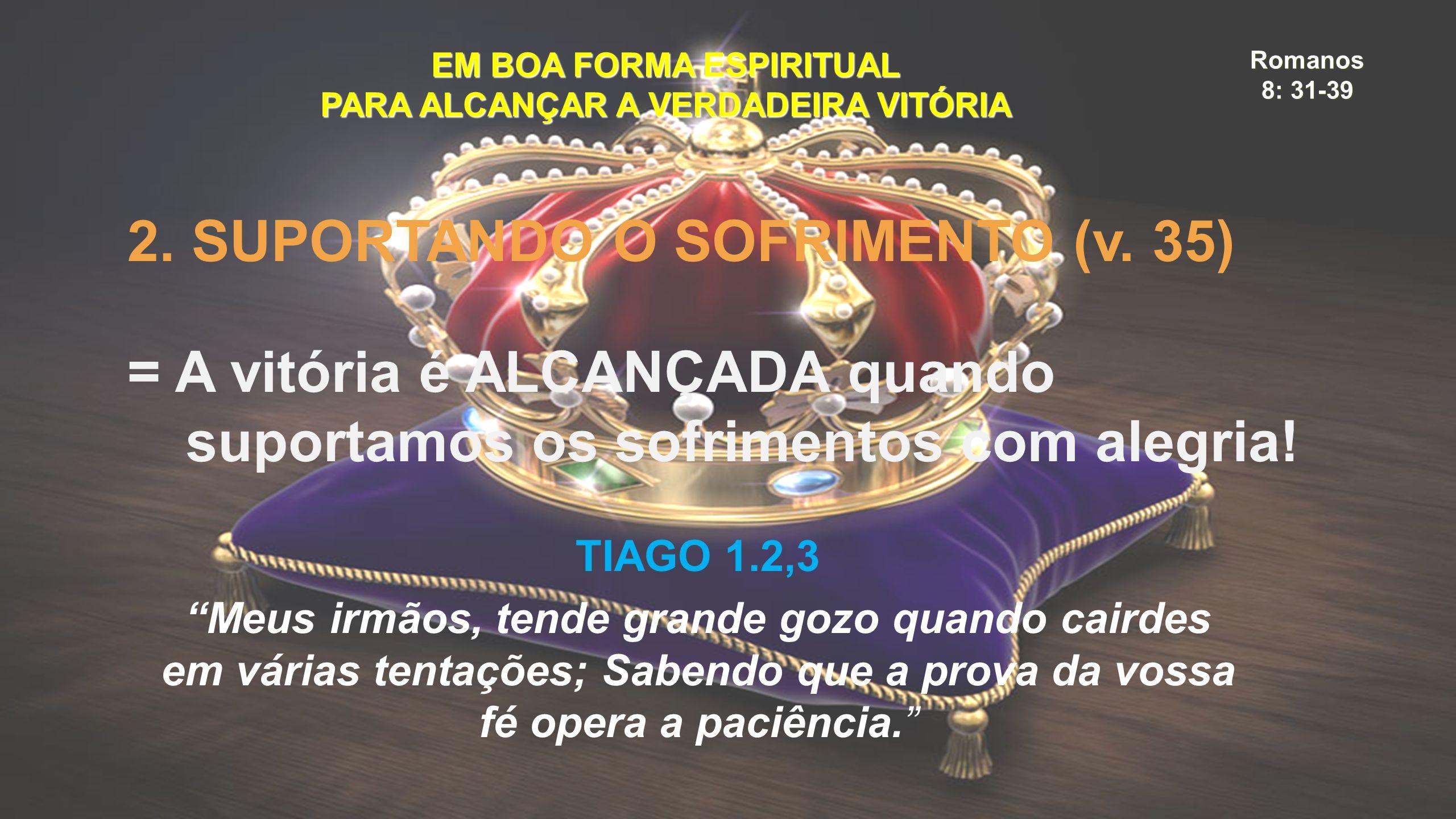 Romanos 8: 31-39 EM BOA FORMA ESPIRITUAL PARA ALCANÇAR A VERDADEIRA VITÓRIA 2. SUPORTANDO O SOFRIMENTO (v. 35) = A vitória é ALCANÇADA quando suportam