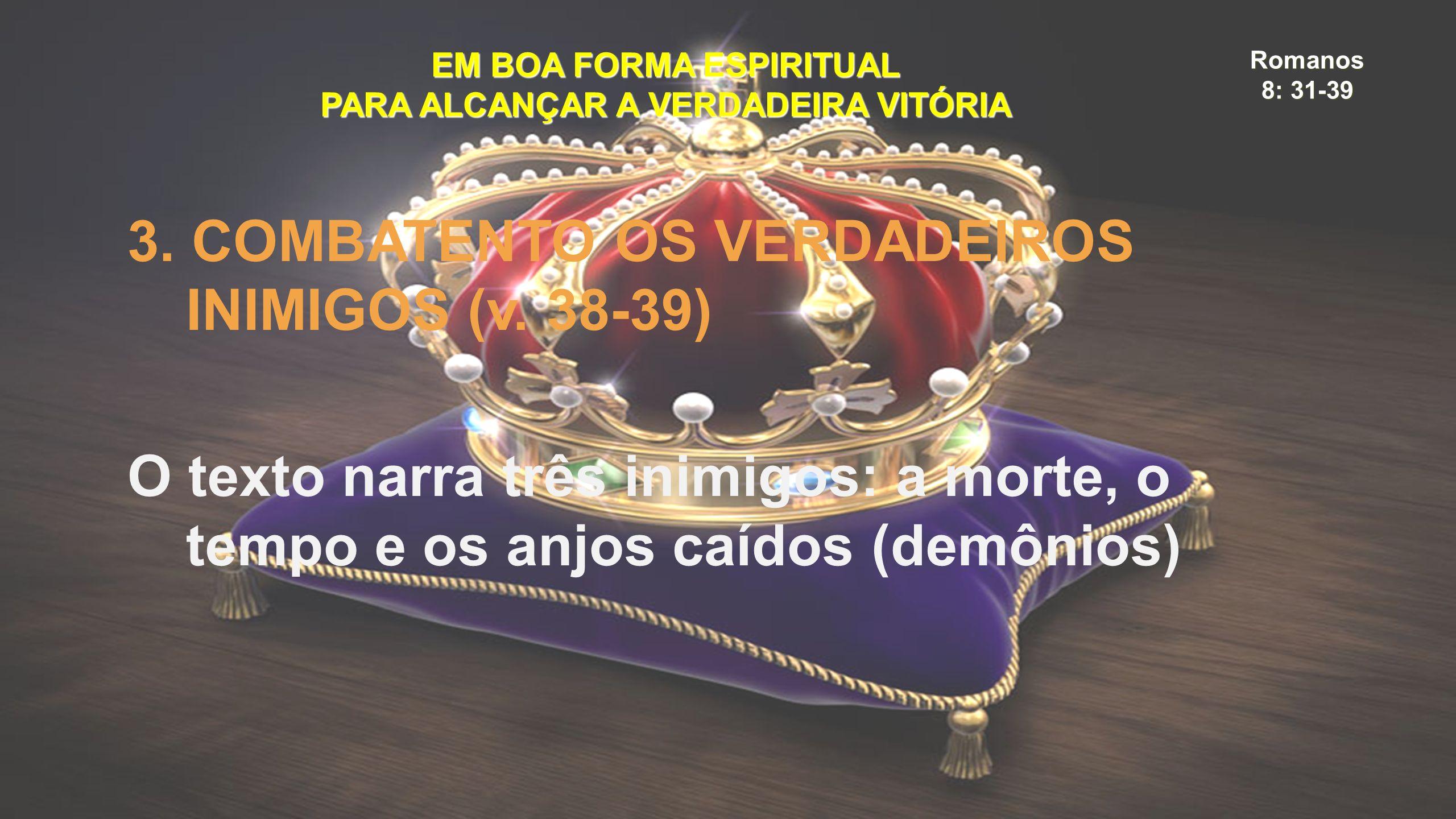 Romanos 8: 31-39 EM BOA FORMA ESPIRITUAL PARA ALCANÇAR A VERDADEIRA VITÓRIA 3. COMBATENTO OS VERDADEIROS INIMIGOS (v. 38-39) O texto narra três inimig