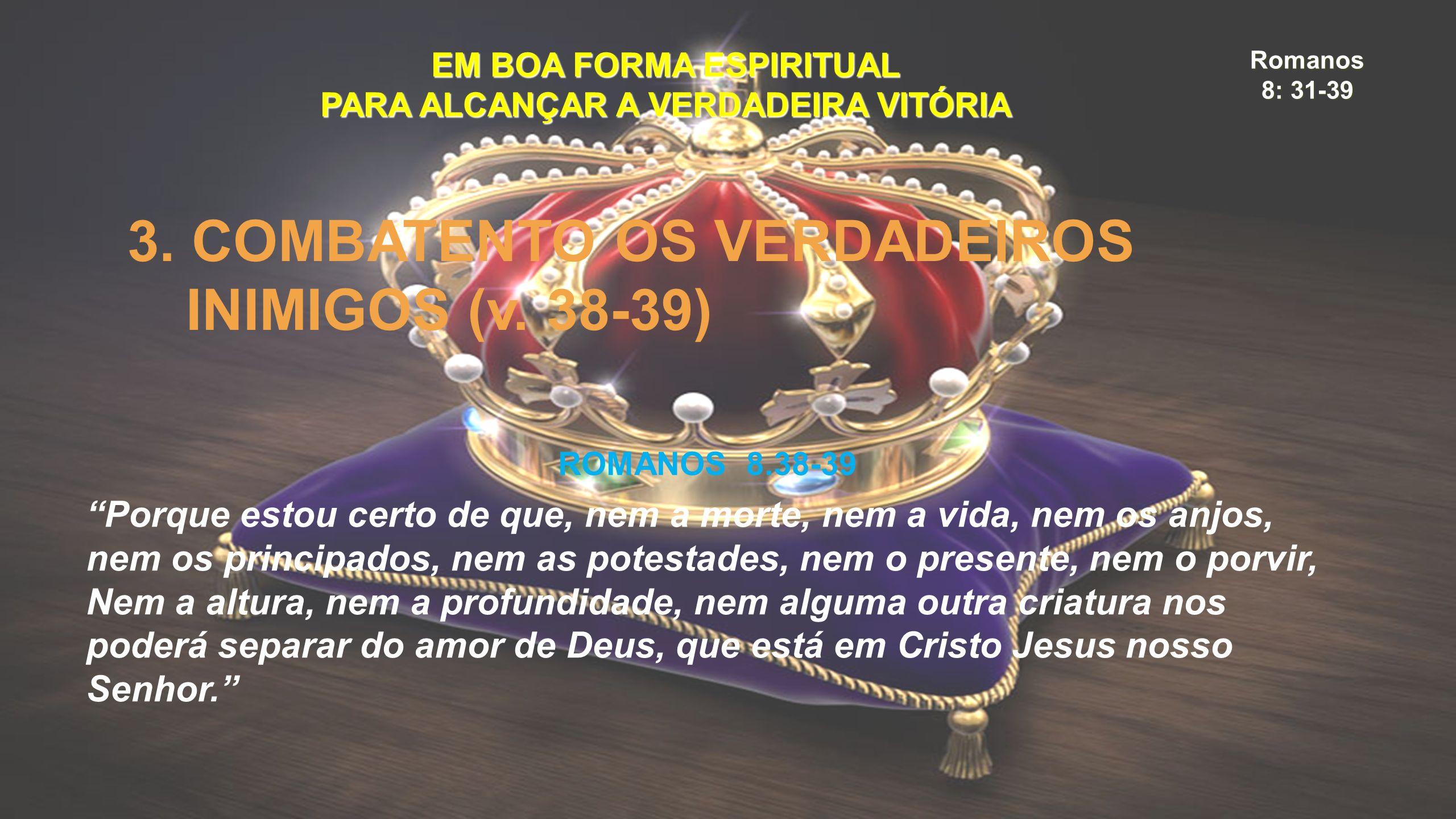 """Romanos 8: 31-39 EM BOA FORMA ESPIRITUAL PARA ALCANÇAR A VERDADEIRA VITÓRIA 3. COMBATENTO OS VERDADEIROS INIMIGOS (v. 38-39) ROMANOS 8.38-39 """"Porque e"""