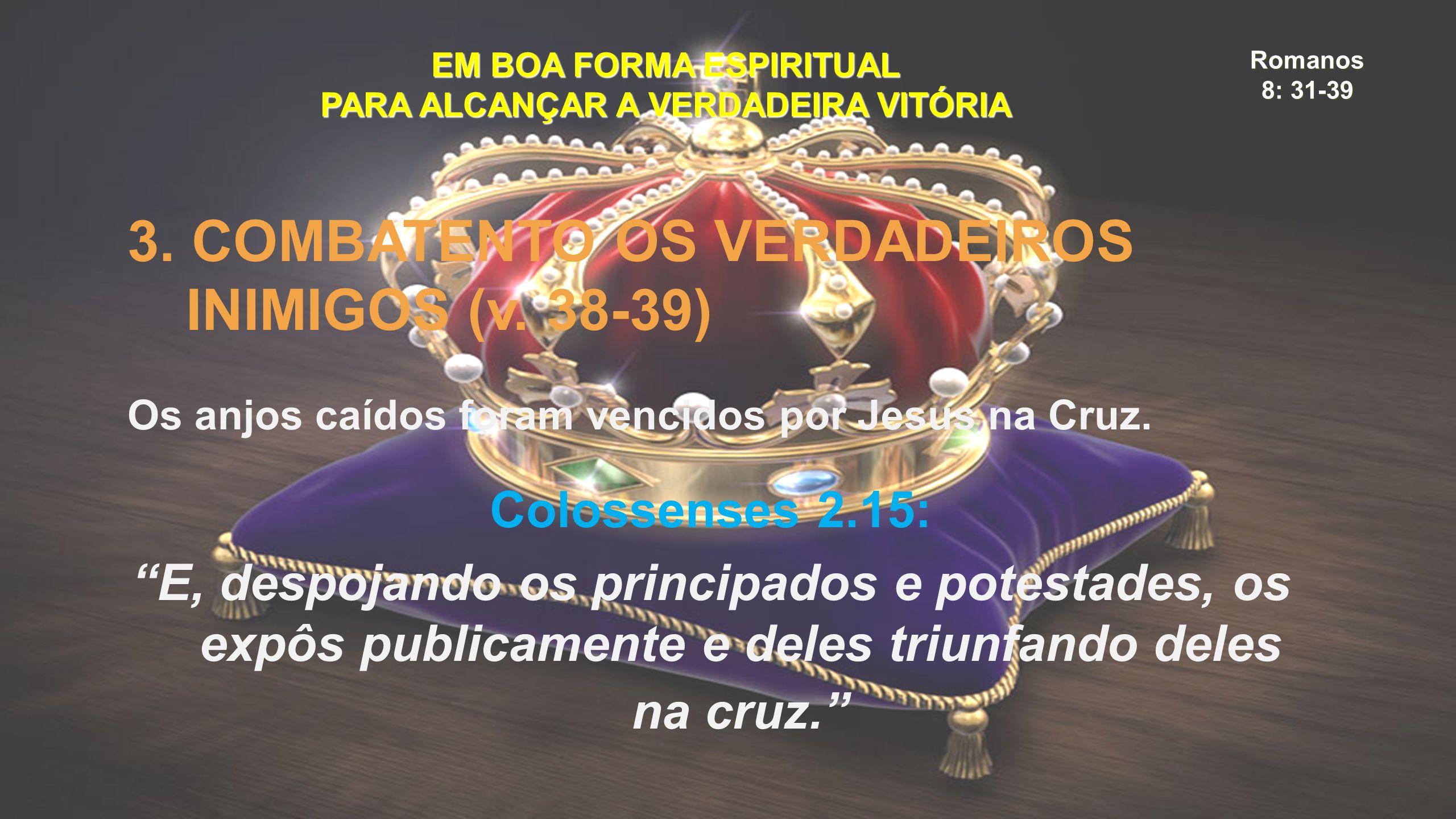 Romanos 8: 31-39 EM BOA FORMA ESPIRITUAL PARA ALCANÇAR A VERDADEIRA VITÓRIA 3. COMBATENTO OS VERDADEIROS INIMIGOS (v. 38-39) Os anjos caídos foram ven