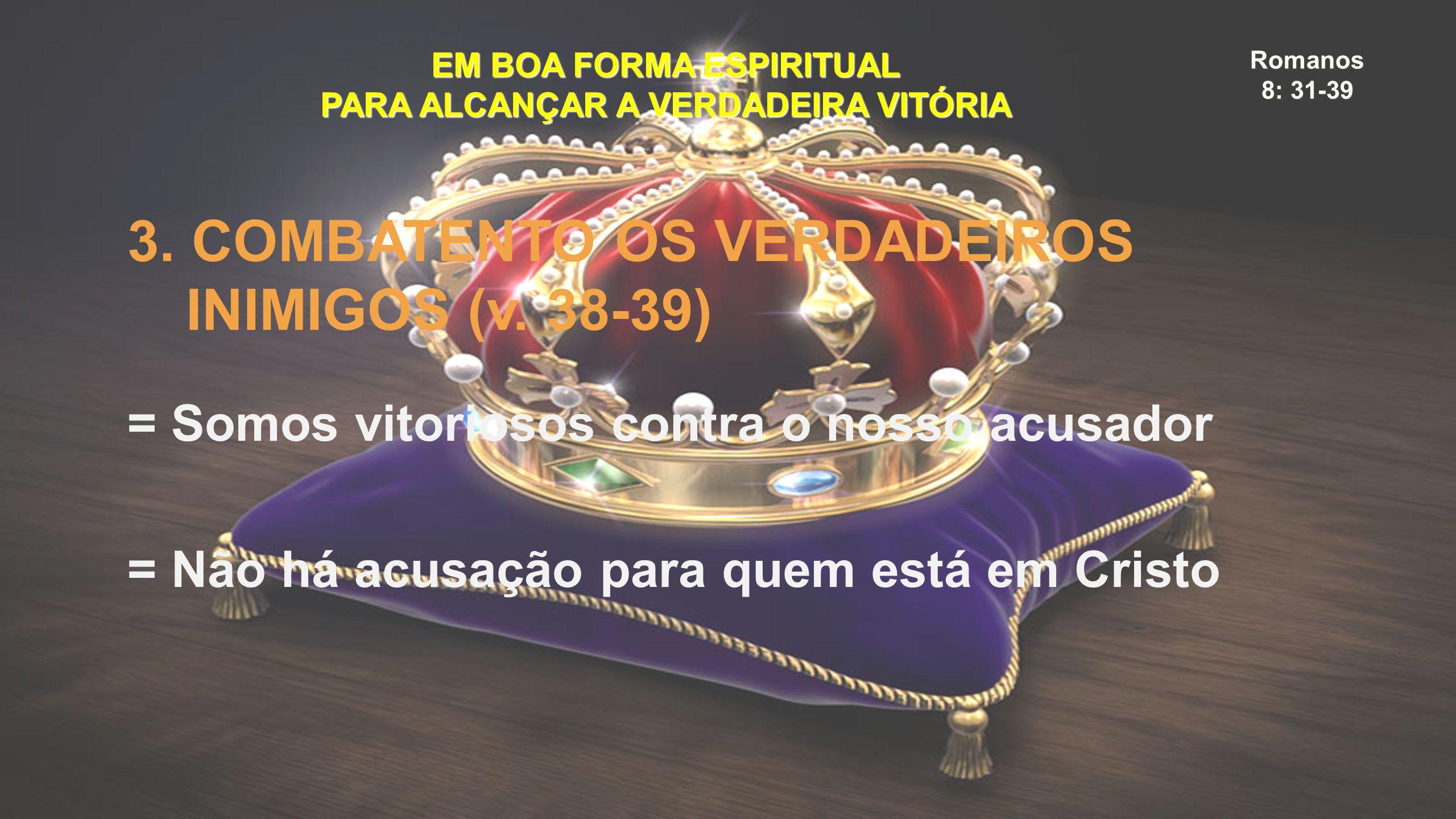 Romanos 8: 31-39 EM BOA FORMA ESPIRITUAL PARA ALCANÇAR A VERDADEIRA VITÓRIA 3. COMBATENTO OS VERDADEIROS INIMIGOS (v. 38-39) = Somos vitoriosos contra