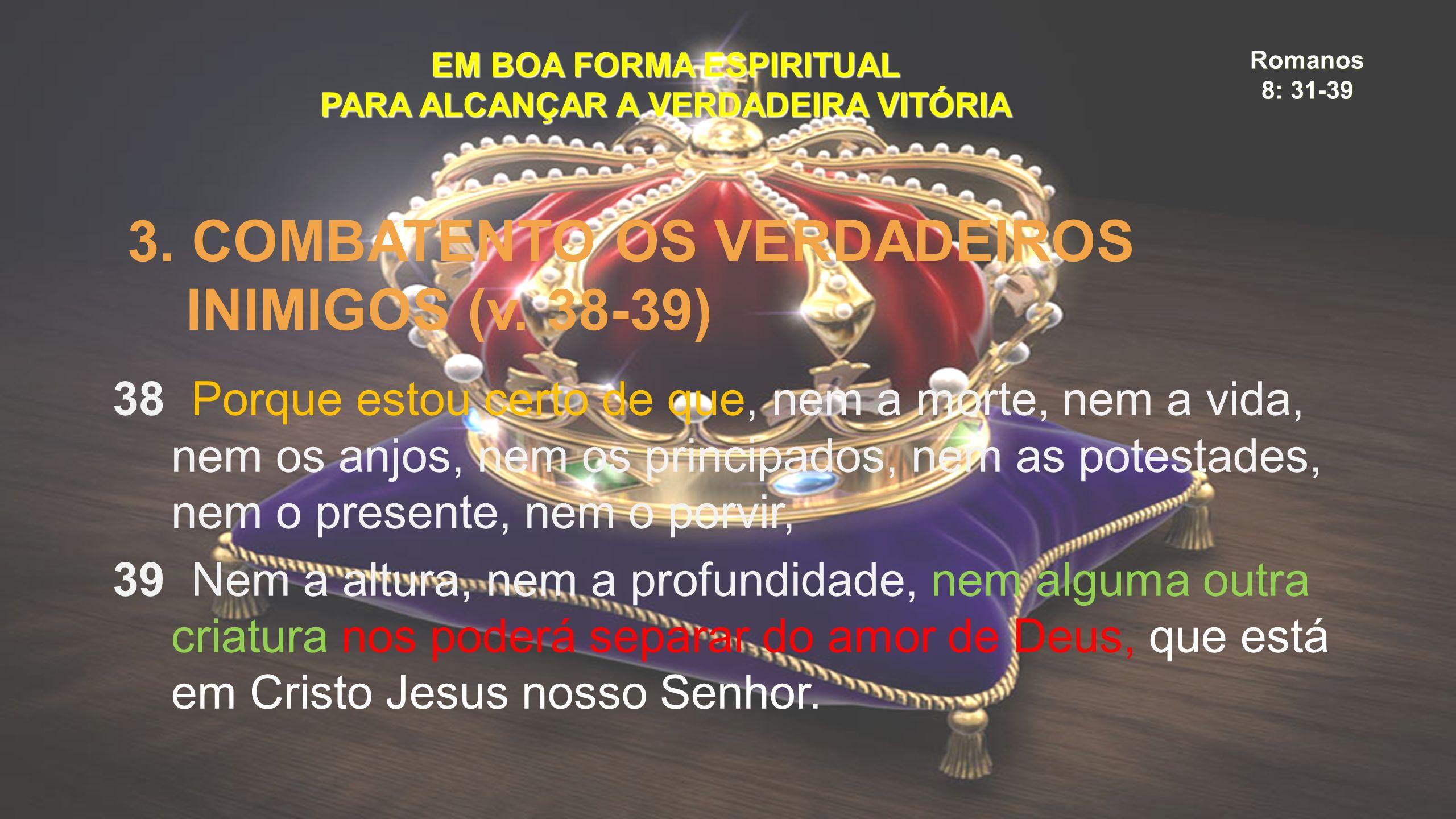 Romanos 8: 31-39 EM BOA FORMA ESPIRITUAL PARA ALCANÇAR A VERDADEIRA VITÓRIA 3. COMBATENTO OS VERDADEIROS INIMIGOS (v. 38-39) 38 Porque estou certo de