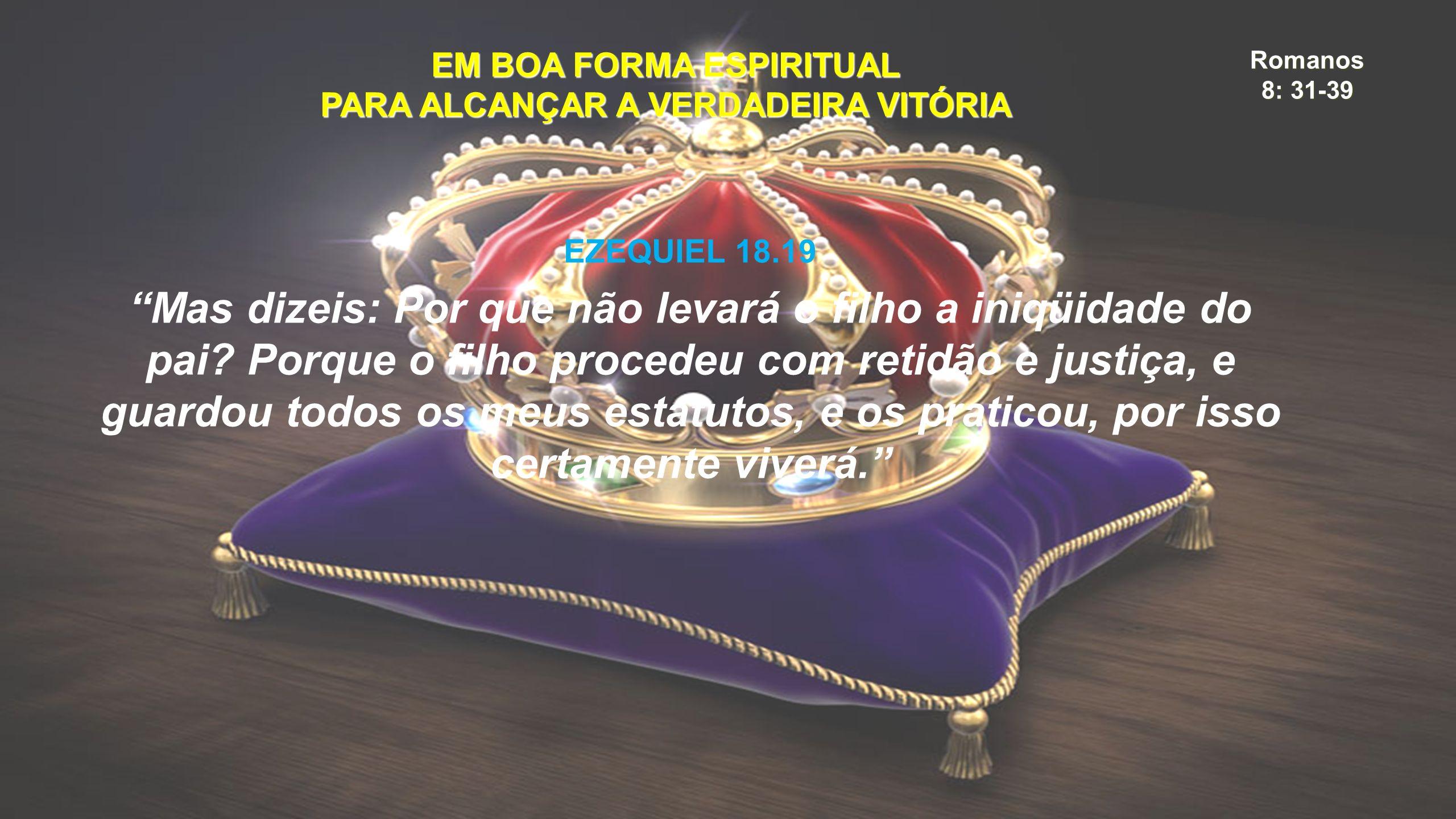 Romanos 8: 31-39 EM BOA FORMA ESPIRITUAL PARA ALCANÇAR A VERDADEIRA VITÓRIA EZEQUIEL 18.19 Mas dizeis: Por que não levará o filho a iniqüidade do pai.