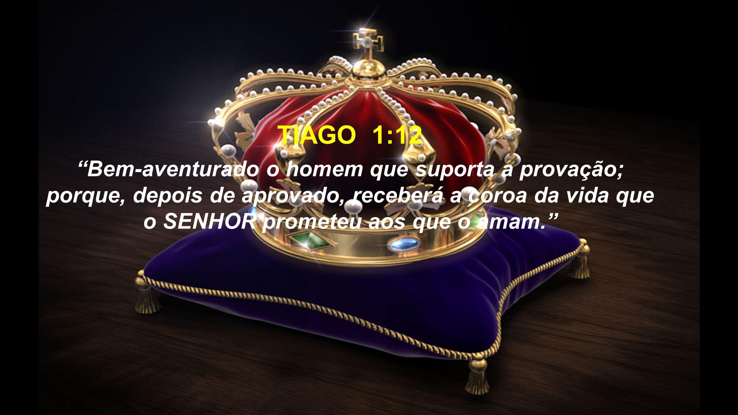 """TIAGO 1:12 """"Bem-aventurado o homem que suporta a provação; porque, depois de aprovado, receberá a coroa da vida que o SENHOR prometeu aos que o amam."""""""