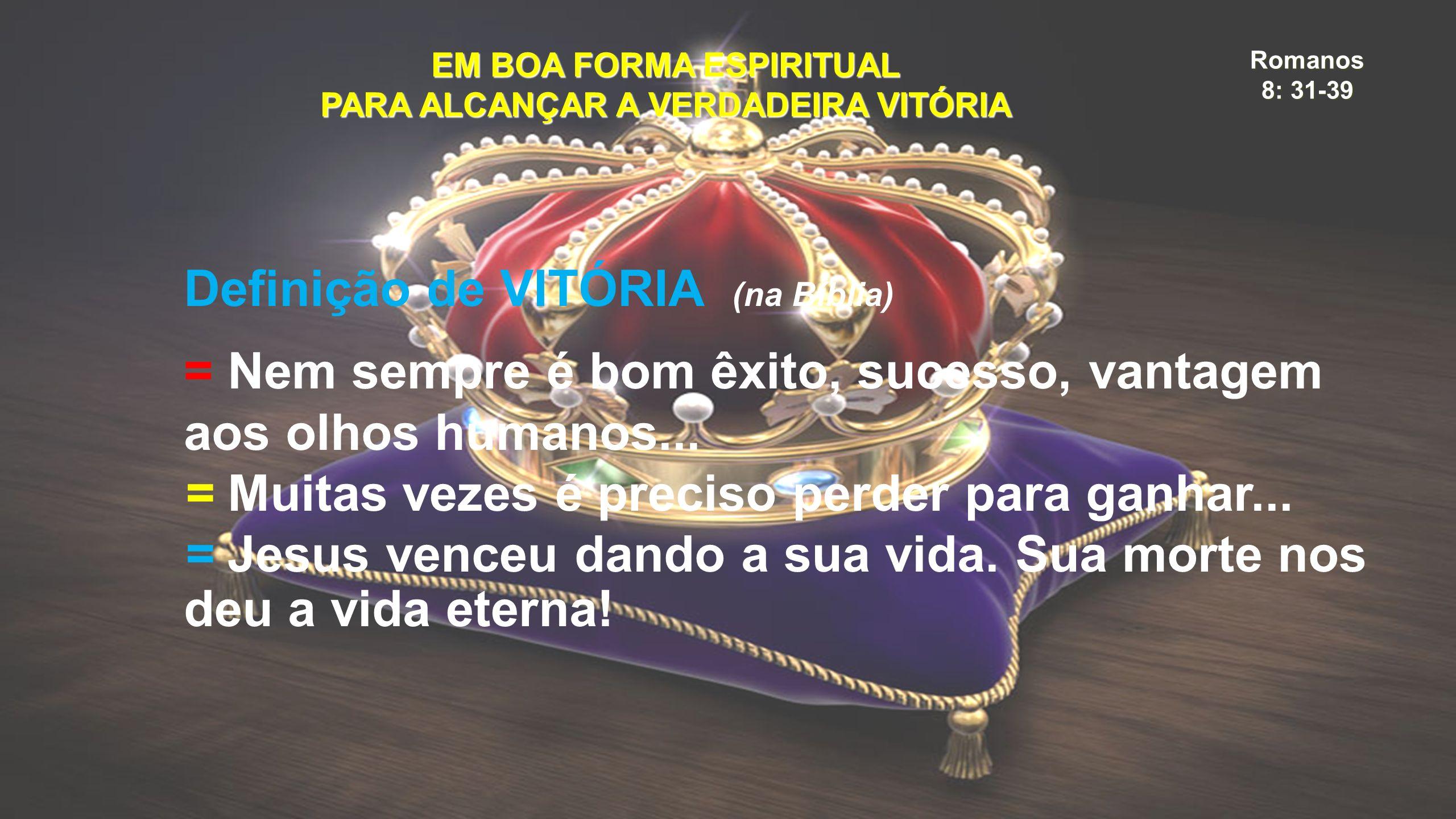 Romanos 8: 31-39 EM BOA FORMA ESPIRITUAL PARA ALCANÇAR A VERDADEIRA VITÓRIA Definição de VITÓRIA (na Bíblia) = Nem sempre é bom êxito, sucesso, vantagem aos olhos humanos...
