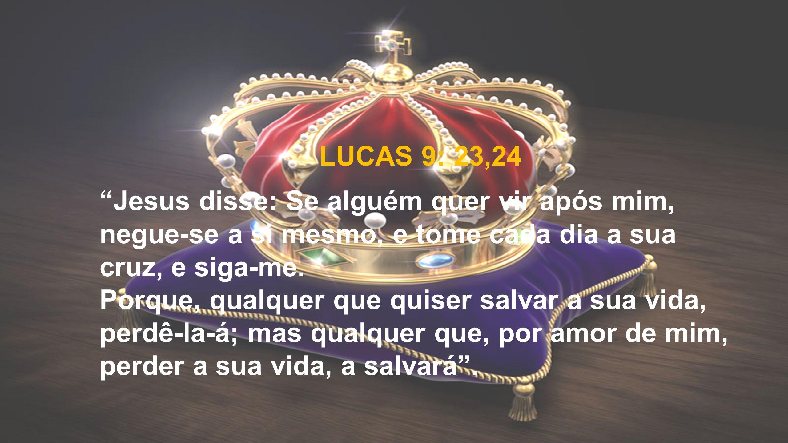 """LUCAS 9: 23,24 """"Jesus disse: Se alguém quer vir após mim, negue-se a si mesmo, e tome cada dia a sua cruz, e siga-me. Porque, qualquer que quiser salv"""