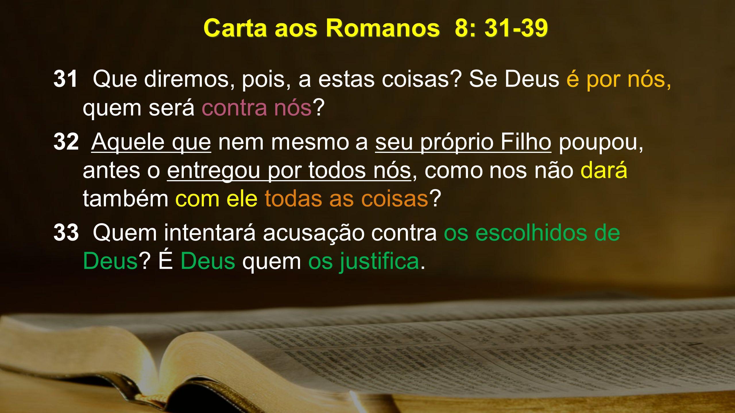 Carta aos Romanos 8: 31-39 31 Que diremos, pois, a estas coisas? Se Deus é por nós, quem será contra nós? 32 Aquele que nem mesmo a seu próprio Filho