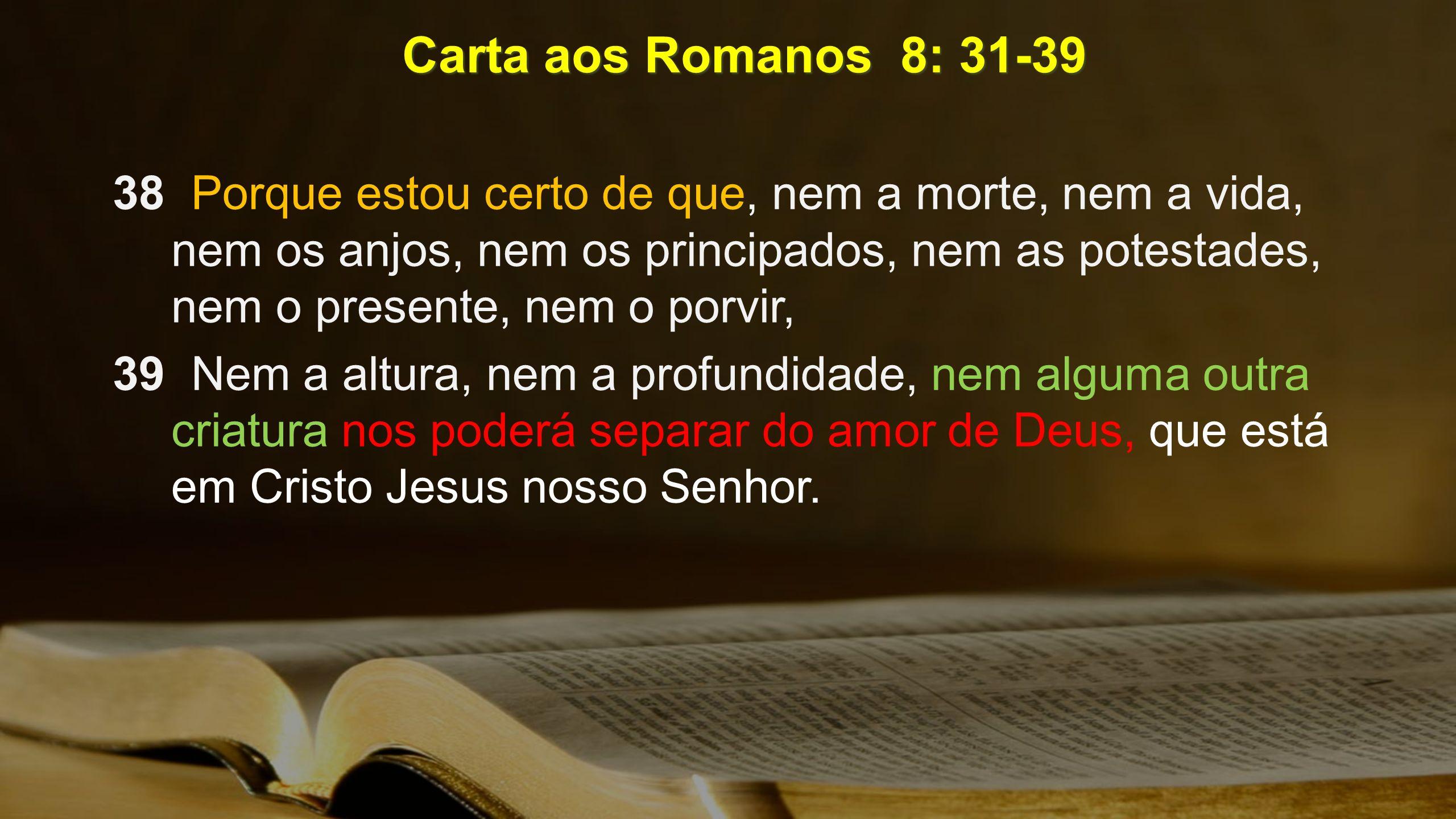 Carta aos Romanos 8: 31-39 38 Porque estou certo de que, nem a morte, nem a vida, nem os anjos, nem os principados, nem as potestades, nem o presente,