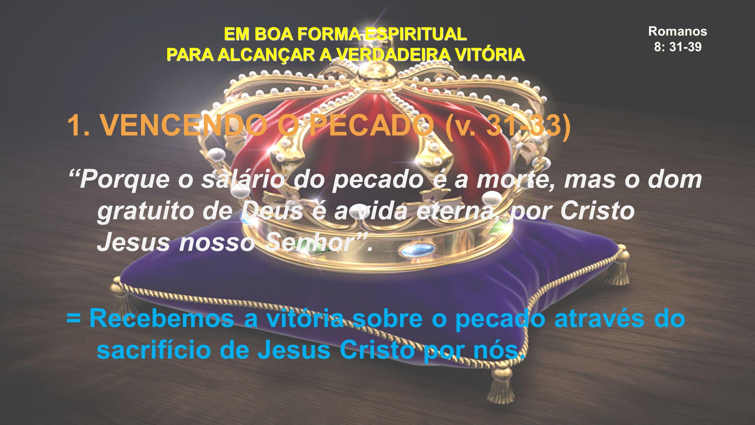 """Romanos 8: 31-39 EM BOA FORMA ESPIRITUAL PARA ALCANÇAR A VERDADEIRA VITÓRIA 1. VENCENDO O PECADO (v. 31-33) """"Porque o salário do pecado é a morte, mas"""