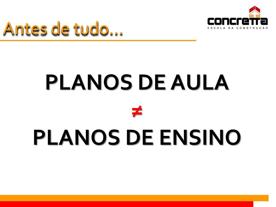 PLANOS DE AULA ≠ PLANOS DE ENSINO Antes de tudo...