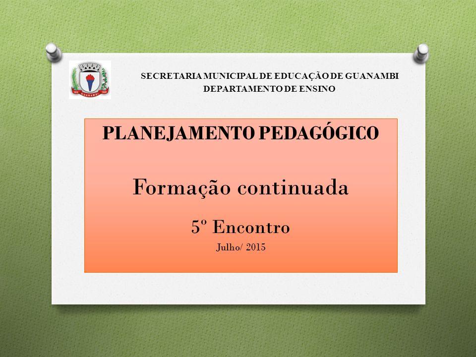 PLANEJAMENTO PEDAGÓGICO Formação continuada 5º Encontro Julho/ 2015 SECRETARIA MUNICIPAL DE EDUCAÇÃO DE GUANAMBI DEPARTAMENTO DE ENSINO