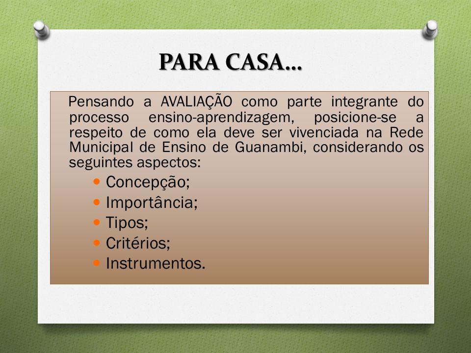 PARA CASA… Pensando a AVALIAÇÃO como parte integrante do processo ensino-aprendizagem, posicione-se a respeito de como ela deve ser vivenciada na Rede Municipal de Ensino de Guanambi, considerando os seguintes aspectos: Concepção; Importância; Tipos; Critérios; Instrumentos.