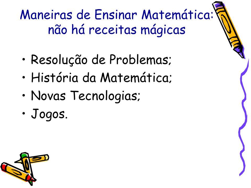 Maneiras de Ensinar Matemática: não há receitas mágicas Resolução de Problemas; História da Matemática; Novas Tecnologias; Jogos.