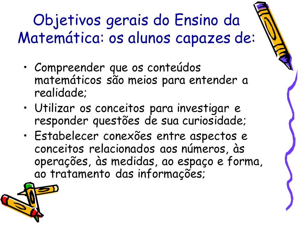 Objetivos gerais do Ensino da Matemática: os alunos capazes de: Compreender que os conteúdos matemáticos são meios para entender a realidade; Utilizar