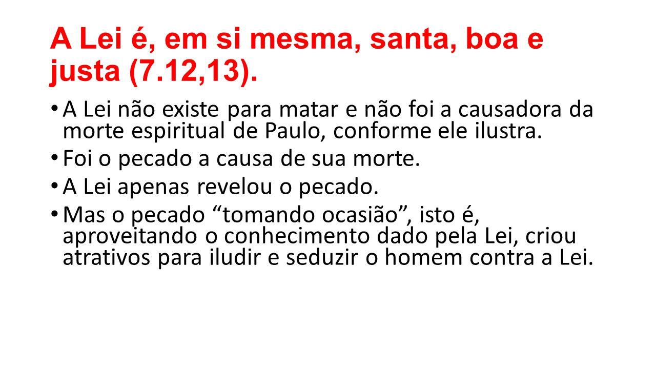 A Lei é, em si mesma, santa, boa e justa (7.12,13).
