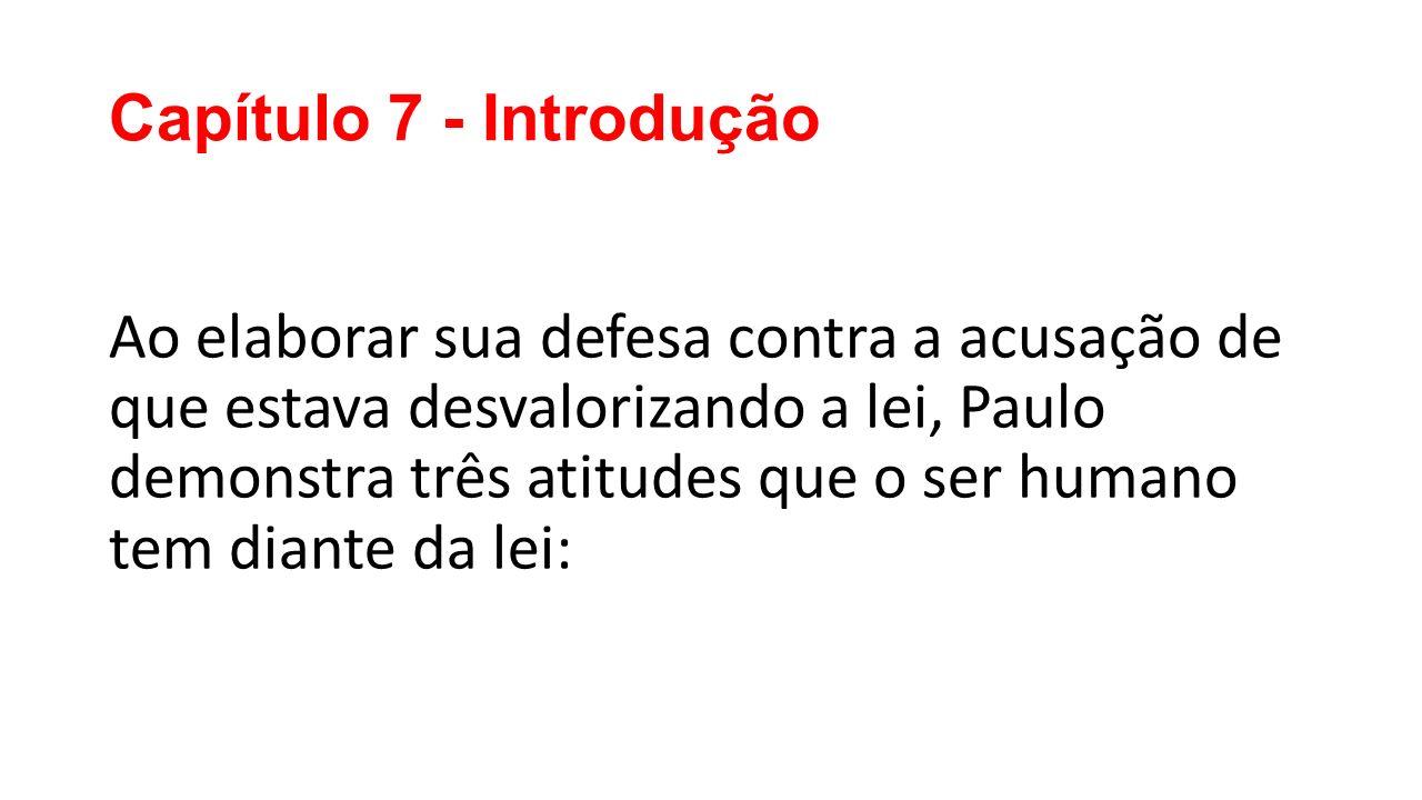 Capítulo 7 - Introdução Ao elaborar sua defesa contra a acusação de que estava desvalorizando a lei, Paulo demonstra três atitudes que o ser humano tem diante da lei: