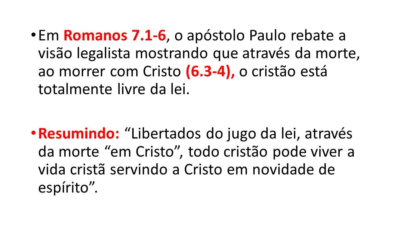 Em Romanos 7.1-6, o apóstolo Paulo rebate a visão legalista mostrando que através da morte, ao morrer com Cristo (6.3-4), o cristão está totalmente livre da lei.