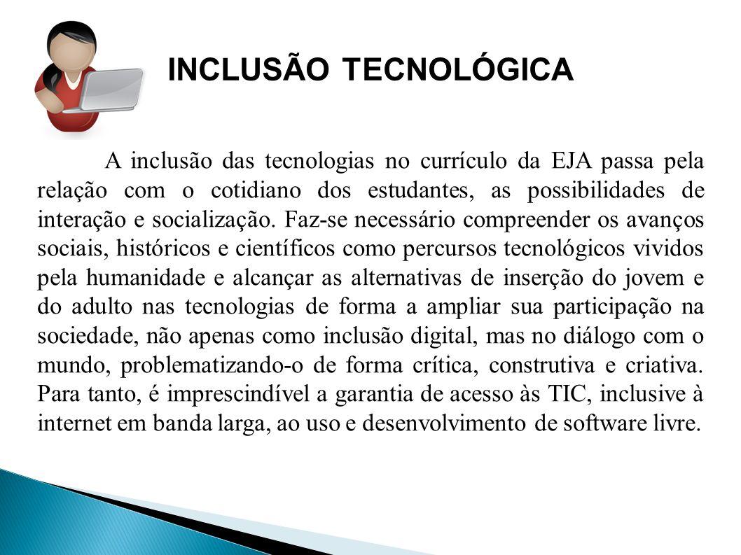INCLUSÃO TECNOLÓGICA A inclusão das tecnologias no currículo da EJA passa pela relação com o cotidiano dos estudantes, as possibilidades de interação