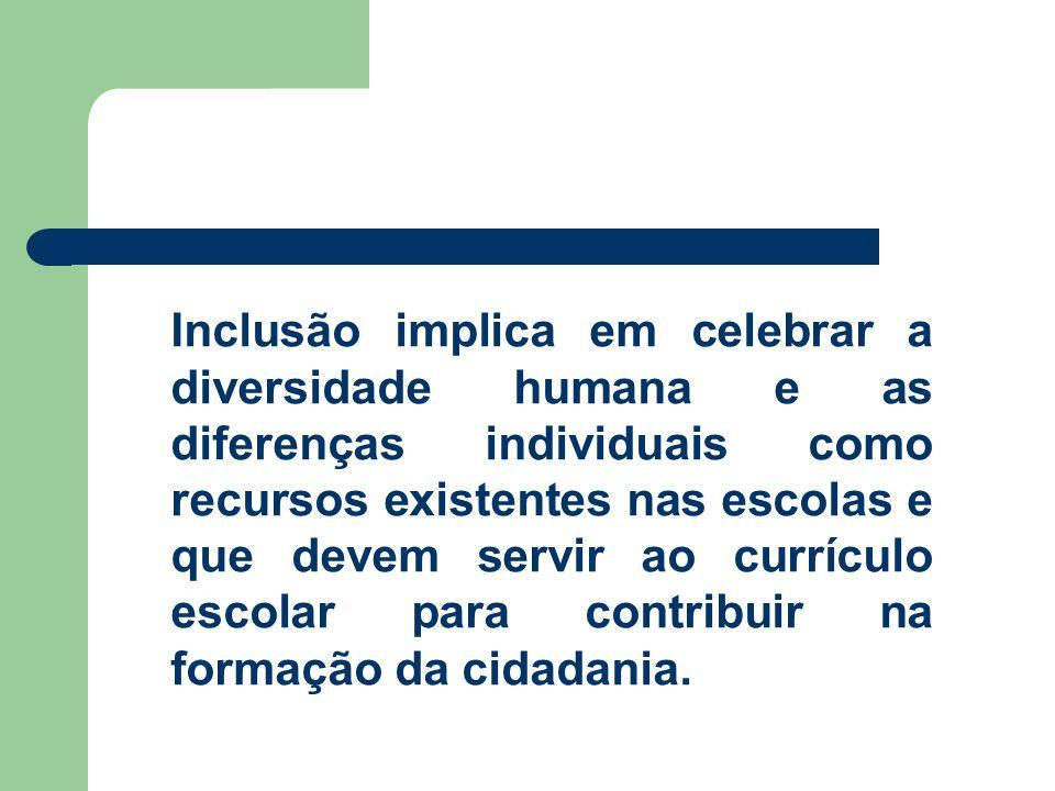 Inclusão implica em celebrar a diversidade humana e as diferenças individuais como recursos existentes nas escolas e que devem servir ao currículo escolar para contribuir na formação da cidadania.