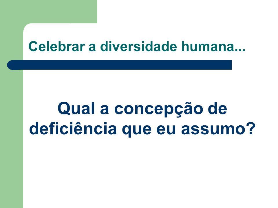 Celebrar a diversidade humana... Qual a concepção de deficiência que eu assumo