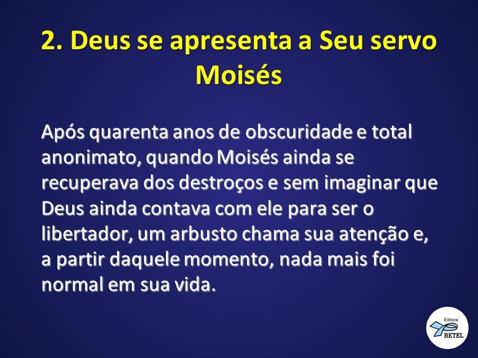 2. Deus se apresenta a Seu servo Moisés Após quarenta anos de obscuridade e total anonimato, quando Moisés ainda se recuperava dos destroços e sem ima