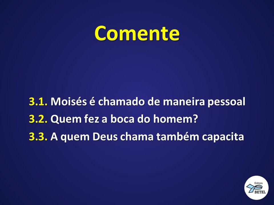 Comente 3.1. Moisés é chamado de maneira pessoal 3.2. Quem fez a boca do homem? 3.3. A quem Deus chama também capacita