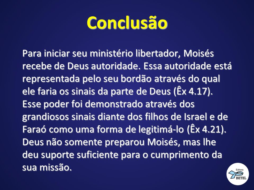 Conclusão Para iniciar seu ministério libertador, Moisés recebe de Deus autoridade. Essa autoridade está representada pelo seu bordão através do qual