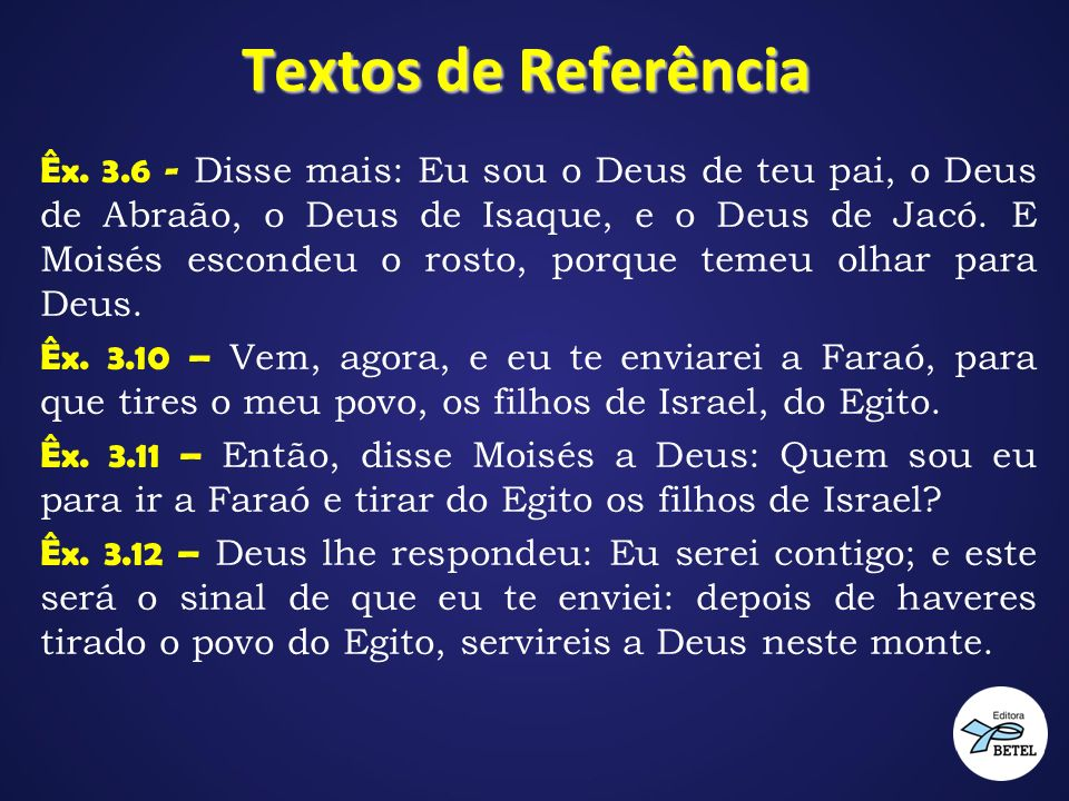 Textos de Referência Êx. 3.6 - Disse mais: Eu sou o Deus de teu pai, o Deus de Abraão, o Deus de Isaque, e o Deus de Jacó. E Moisés escondeu o rosto,