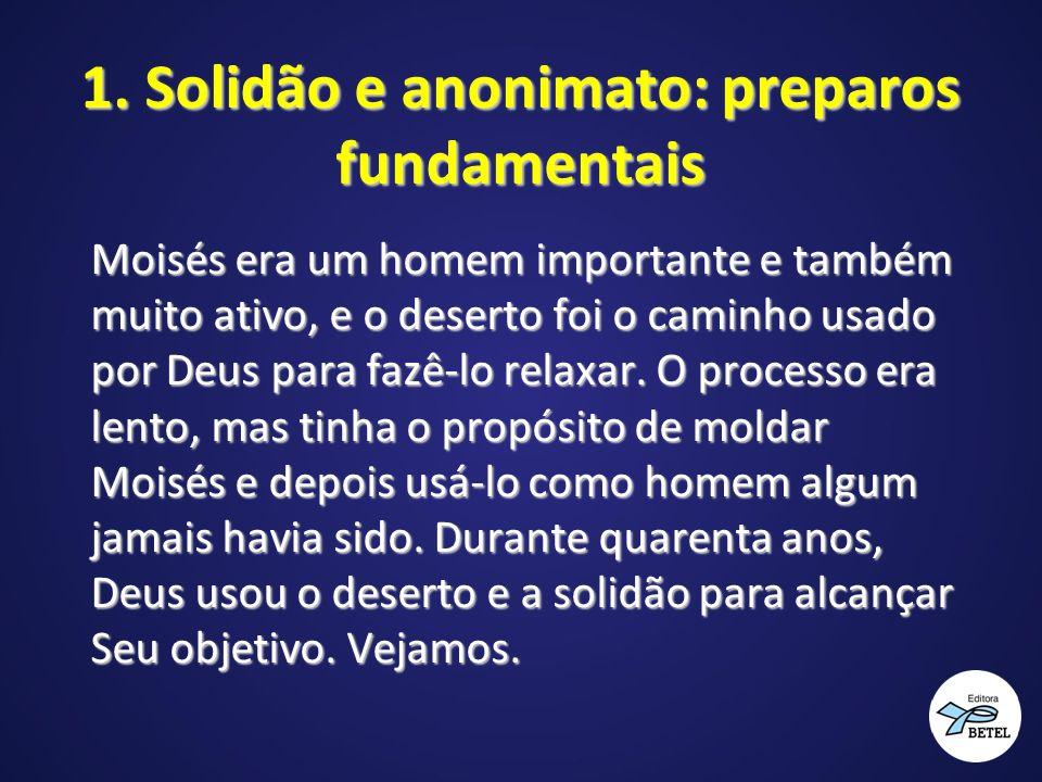 1. Solidão e anonimato: preparos fundamentais Moisés era um homem importante e também muito ativo, e o deserto foi o caminho usado por Deus para fazê-
