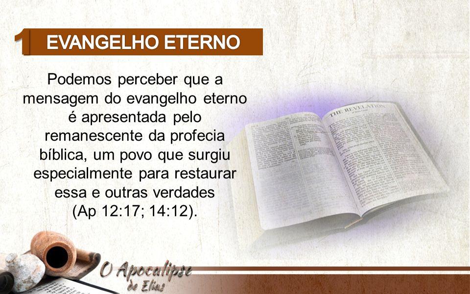1 Podemos perceber que a mensagem do evangelho eterno é apresentada pelo remanescente da profecia bíblica, um povo que surgiu especialmente para restaurar essa e outras verdades (Ap 12:17; 14:12).