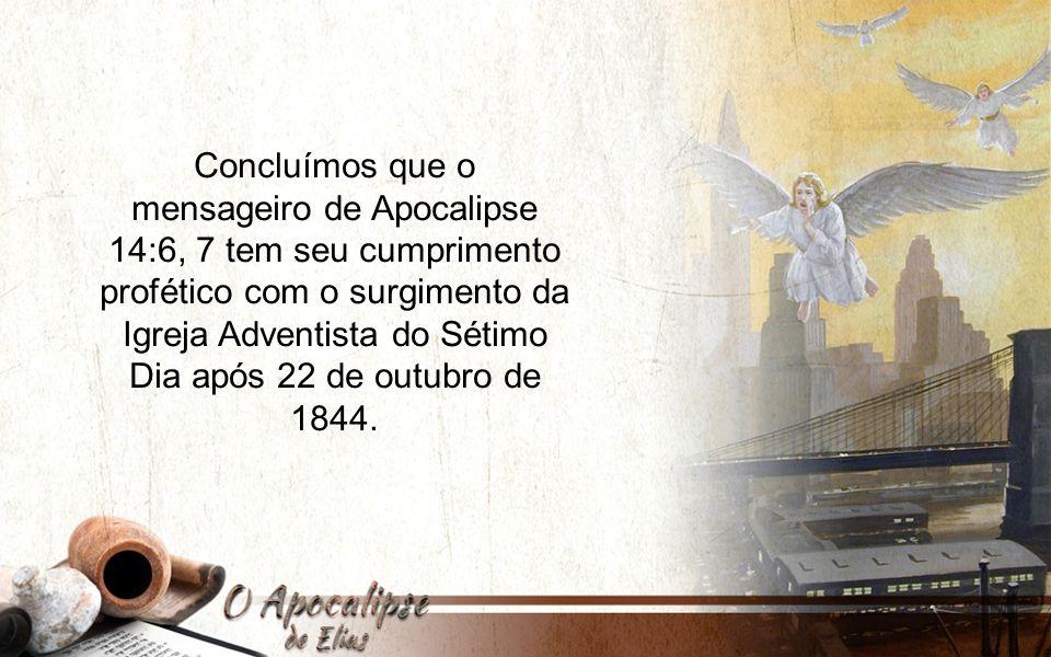 Concluímos que o mensageiro de Apocalipse 14:6, 7 tem seu cumprimento profético com o surgimento da Igreja Adventista do Sétimo Dia após 22 de outubro de 1844.