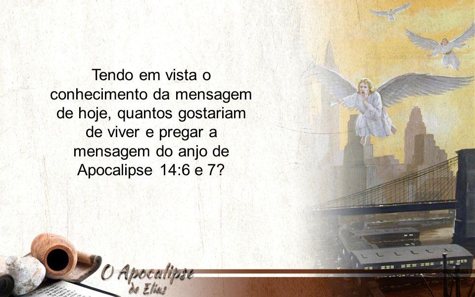 Tendo em vista o conhecimento da mensagem de hoje, quantos gostariam de viver e pregar a mensagem do anjo de Apocalipse 14:6 e 7?