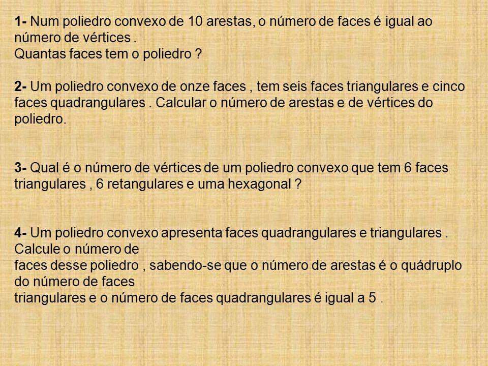 1- Num poliedro convexo de 10 arestas, o número de faces é igual ao número de vértices. Quantas faces tem o poliedro ? 2- Um poliedro convexo de onze