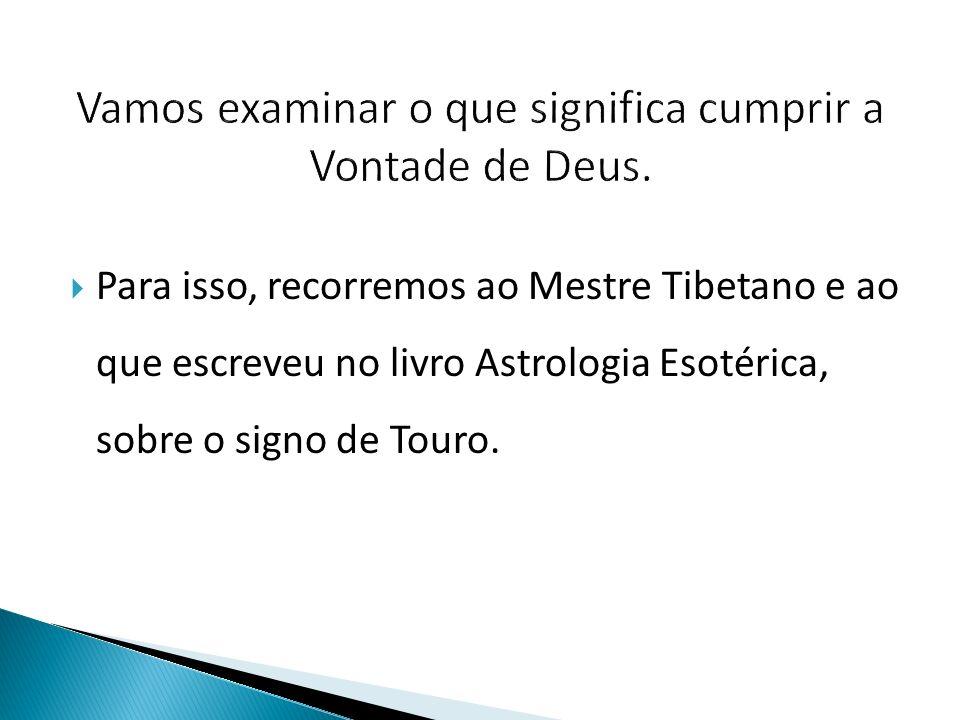  Para isso, recorremos ao Mestre Tibetano e ao que escreveu no livro Astrologia Esotérica, sobre o signo de Touro.