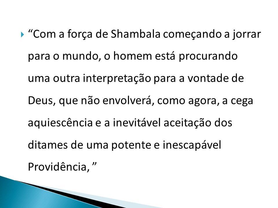  Com a força de Shambala começando a jorrar para o mundo, o homem está procurando uma outra interpretação para a vontade de Deus, que não envolverá, como agora, a cega aquiescência e a inevitável aceitação dos ditames de uma potente e inescapável Providência,