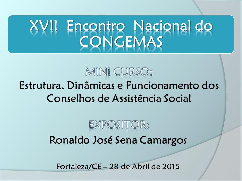 Estrutura, Dinâmicas e Funcionamento dos Conselhos de Assistência Social Ronaldo José Sena Camargos Fortaleza/CE – 28 de Abril de 2015